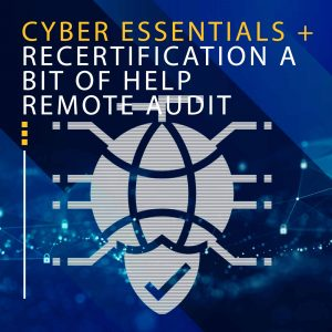 CYBER ESSENTIALS + RECERTIFICATION A BIT OF HELP REMOTE AUDIT